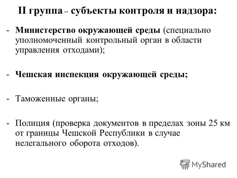 II группа – субъекты контроля и надзора: -Министерство окружающей среды (специально уполномоченный контрольный орган в области управления отходами); -Чешская инспекция окружающей среды; -Таможенные органы; -Полиция (проверка документов в пределах зон