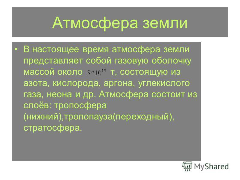В настоящее время атмосфера земли представляет собой газовую оболочку массой околот, состоящую из азота, кислорода, аргона, углекислого газа, неона и др. Атмосфера состоит из слоёв: тропосфера (нижний),тропопауза(переходный), стратосфера.