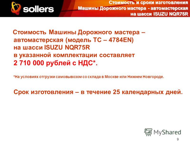 9 Стоимость и сроки изготовления Машины Дорожного мастера - автомастерская на шасси ISUZU NQR75R Стоимость Машины Дорожного мастера – автомастерская (модель ТС – 4784EN) на шасси ISUZU NQR75R в указанной комплектации составляет 2 710 000 рублей с НДС