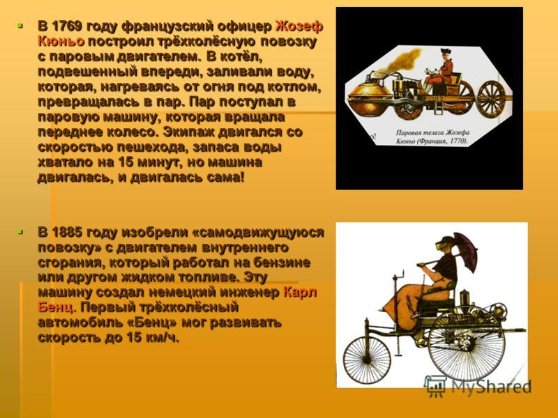 В 1769 году французский офицер Жозеф Кюньо построил трёхколёсную повозку с паровым двигателем. В котёл, подвешенный впереди, заливали воду, которая, нагреваясь от огня под котлом, превращалась в пар. Пар поступал в паровую машину, которая вращала пер