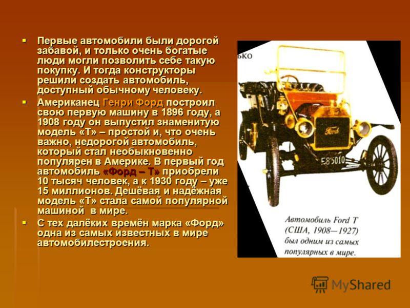 Первые автомобили были дорогой забавой, и только очень богатые люди могли позволить себе такую покупку. И тогда конструкторы решили создать автомобиль, доступный обычному человеку. Первые автомобили были дорогой забавой, и только очень богатые люди м