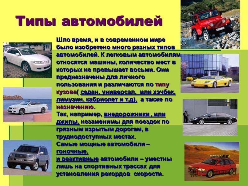 Типы автомобилей Шло время, и в современном мире было изобретено много разных типов автомобилей. К легковым автомобилям относятся машины, количество мест в которых не превышает восьми. Они предназначены для личного пользования и различаются по типу к