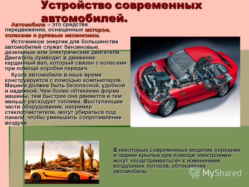 Устройство современных автомобилей. Автомобили – это средства передвижения, оснащенные мотором, колесами и рулевым механизмом. Автомобили – это средства передвижения, оснащенные мотором, колесами и рулевым механизмом. Источником энергии для большинст