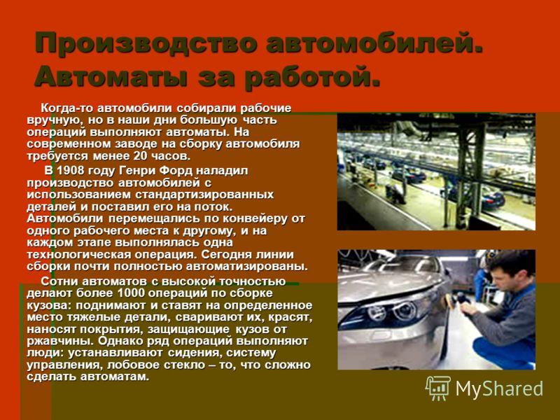 Производство автомобилей. Автоматы за работой. Когда-то автомобили собирали рабочие вручную, но в наши дни большую часть операций выполняют автоматы. На современном заводе на сборку автомобиля требуется менее 20 часов. Когда-то автомобили собирали ра