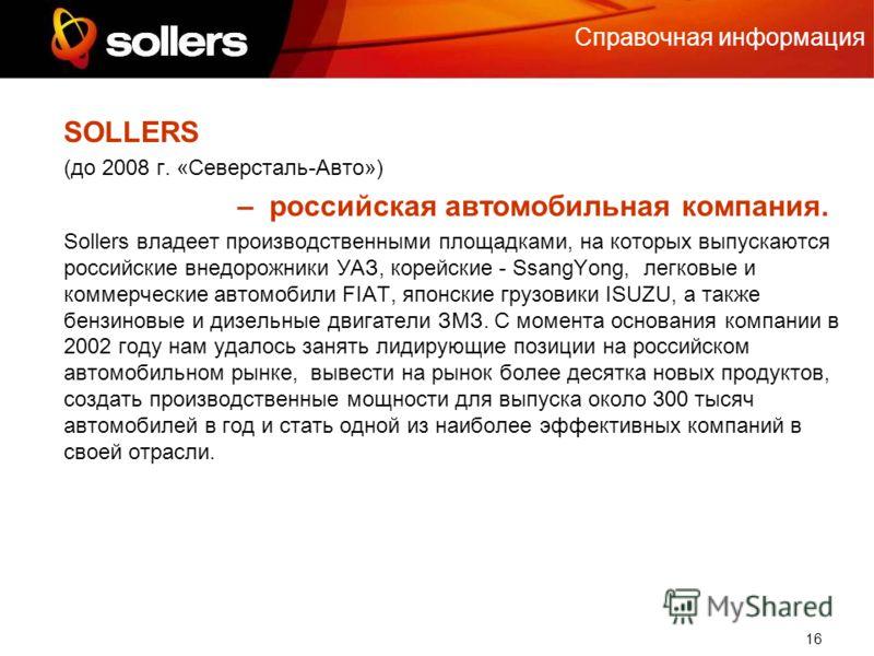 16 Справочная информация SOLLERS (до 2008 г. «Северсталь-Авто») – российская автомобильная компания. Sollers владеет производственными площадками, на которых выпускаются российские внедорожники УАЗ, корейские - SsangYong, легковые и коммерческие авто
