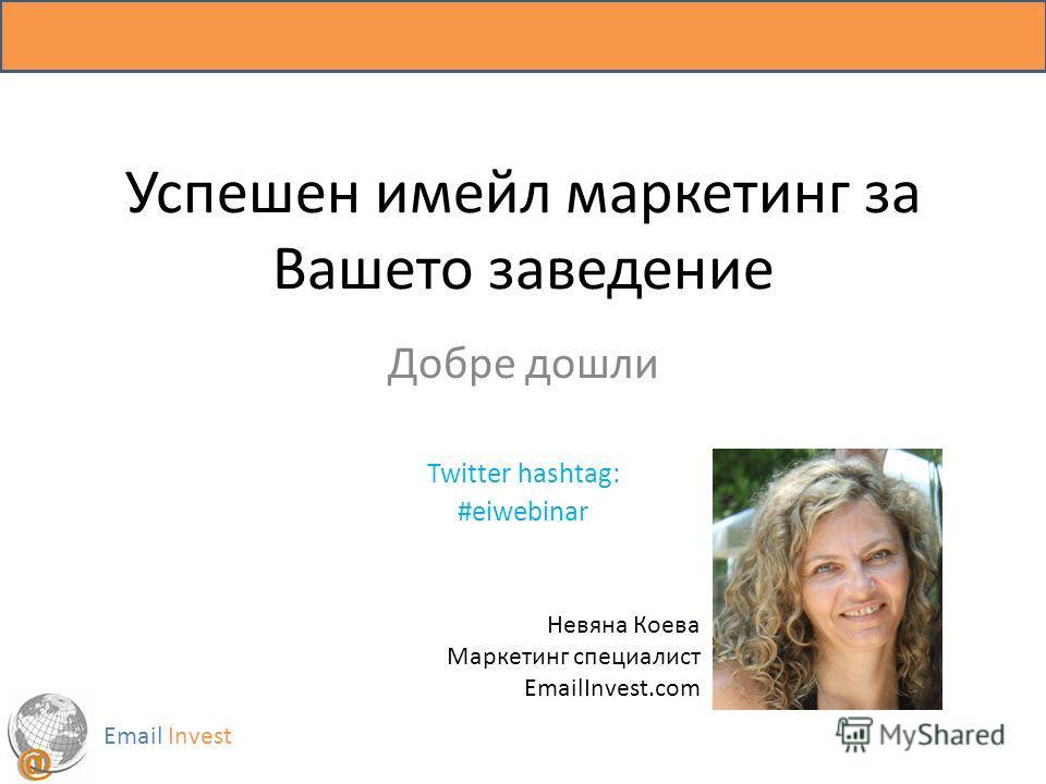 Успешен имейл маркетинг за Вашето заведение Добре дошли Twitter hashtag: #eiwebinar Email Invest Невяна Коева Маркетинг специалист EmailInvest.com