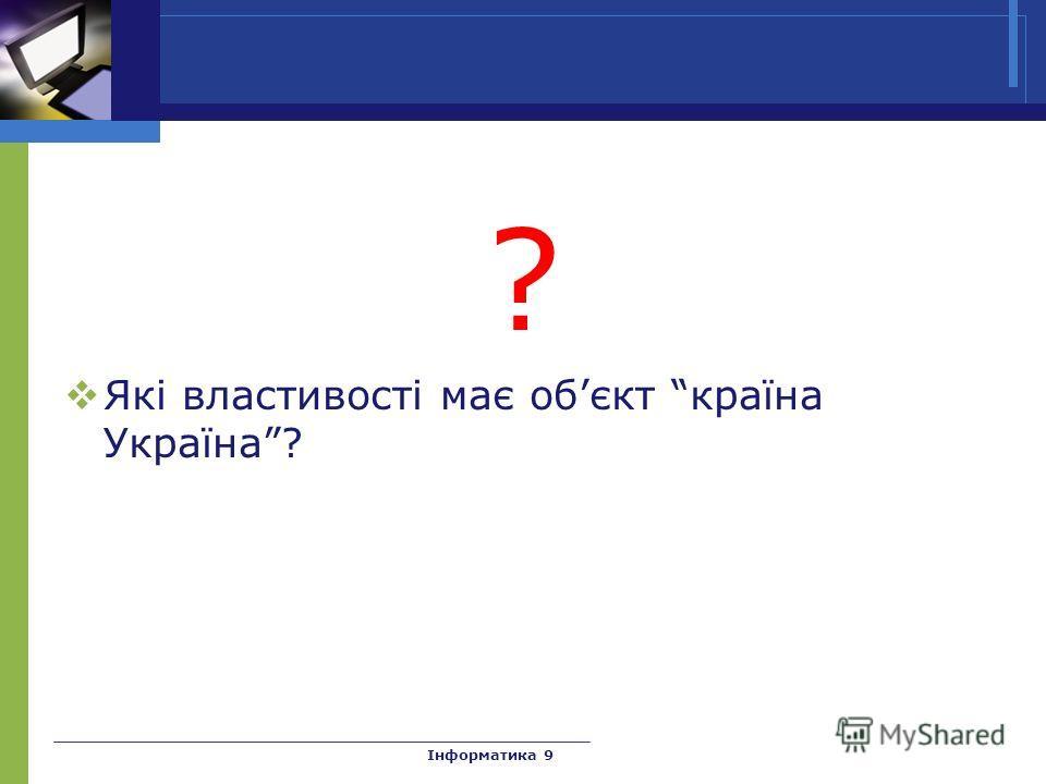 ? Які властивості має обєкт країна Україна? Інформатика 9