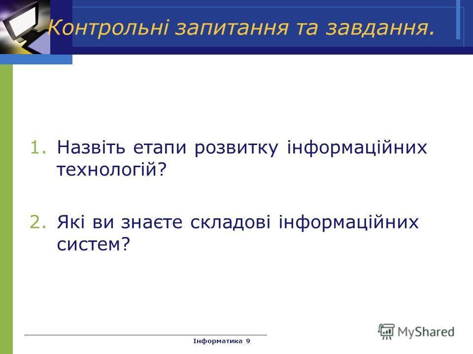 Контрольні запитання та завдання. 1.Назвіть етапи розвитку інформаційних технологій? 2.Які ви знаєте складові інформаційних систем? Інформатика 9