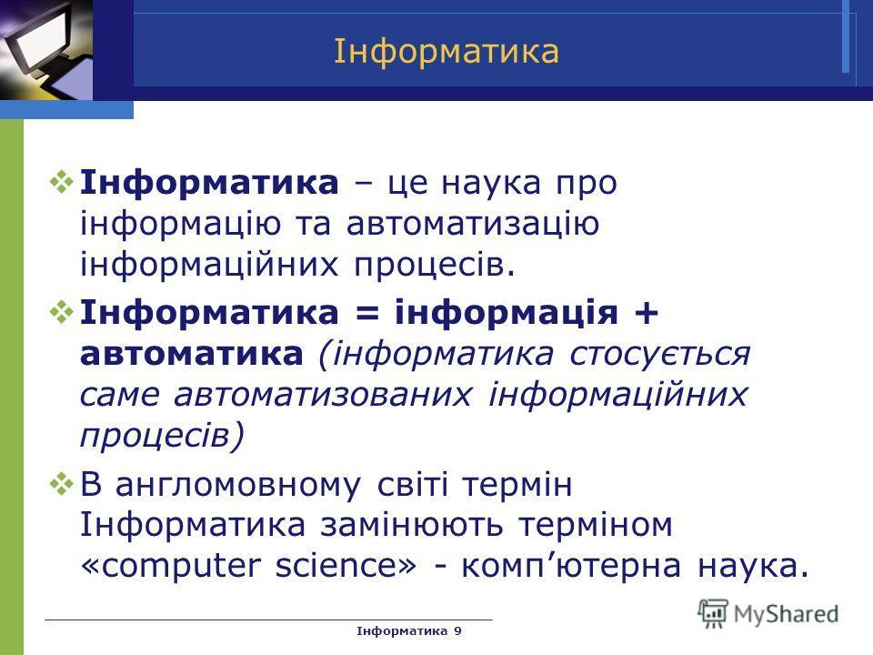 Інформатика Інформатика – це наука про інформацію та автоматизацію інформаційних процесів. Інформатика = інформація + автоматика (інформатика стосується саме автоматизованих інформаційних процесів) В англомовному світі термін Інформатика замінюють те
