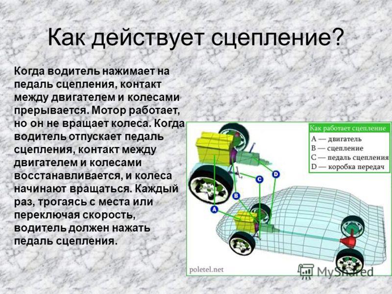 Как действует сцепление? Когда водитель нажимает на педаль сцепления, контакт между двигателем и колесами прерывается. Мотор работает, но он не вращает колеса. Когда водитель отпускает педаль сцепления, контакт между двигателем и колесами восстанавли