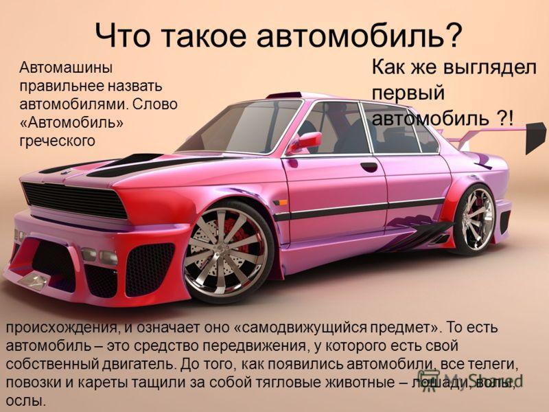 Что такое автомобиль? происхождения, и означает оно «самодвижущийся предмет». То есть автомобиль – это средство передвижения, у которого есть свой собственный двигатель. До того, как появились автомобили, все телеги, повозки и кареты тащили за собой