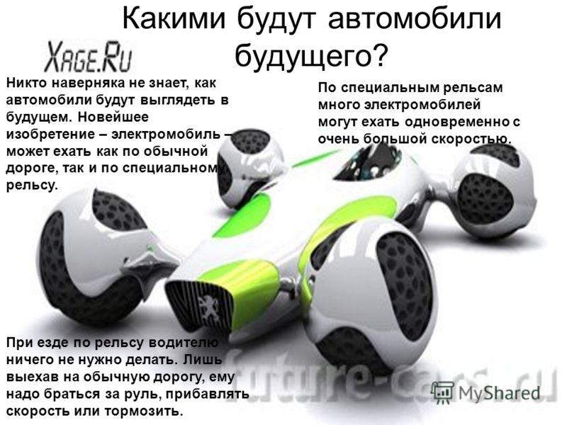 Какими будут автомобили будущего? Никто наверняка не знает, как автомобили будут выглядеть в будущем. Новейшее изобретение – электромобиль – может ехать как по обычной дороге, так и по специальному рельсу. При езде по рельсу водителю ничего не нужно