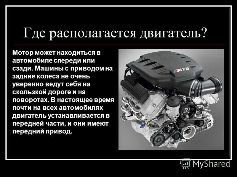 Где располагается двигатель? Мотор может находиться в автомобиле спереди или сзади. Машины с приводом на задние колеса не очень уверенно ведут себя на скользкой дороге и на поворотах. В настоящее время почти на всех автомобилях двигатель устанавливае