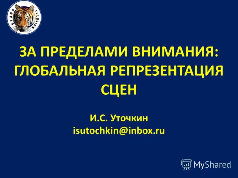 ЗА ПРЕДЕЛАМИ ВНИМАНИЯ: ГЛОБАЛЬНАЯ РЕПРЕЗЕНТАЦИЯ СЦЕН И.С. Уточкин isutochkin@inbox.ru