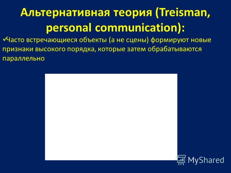 Альтернативная теория (Treisman, personal communication): Часто встречающиеся объекты (а не сцены) формируют новые признаки высокого порядка, которые затем обрабатываются параллельно