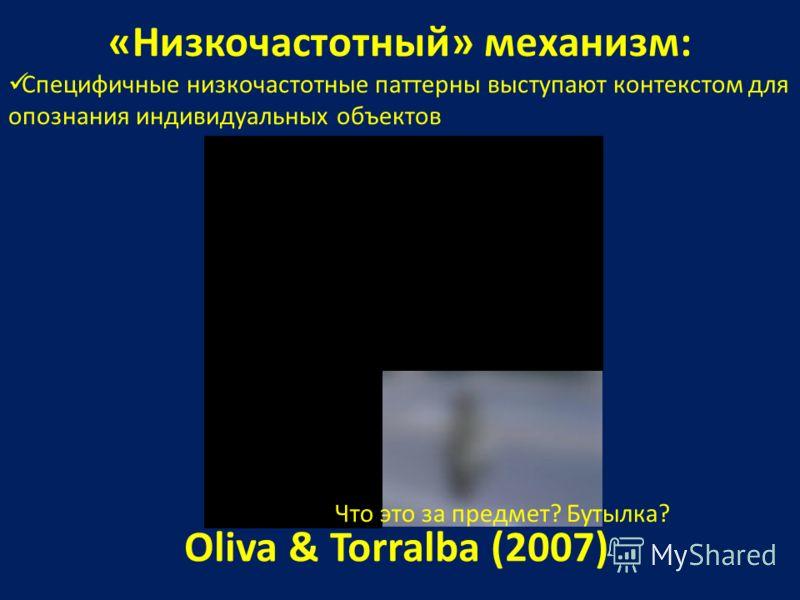 «Низкочастотный» механизм: Специфичные низкочастотные паттерны выступают контекстом для опознания индивидуальных объектов Oliva & Torralba (2007) Что это за предмет? Бутылка?