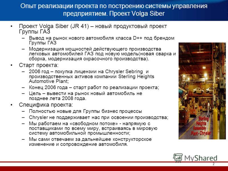 2 Опыт реализации проекта по построению системы управления предприятием. Проект Volga Siber Проект Volga Siber (JR 41) – новый продуктовый проект Группы ГАЗ –Вывод на рынок нового автомобиля класса D++ под брендом Группы ГАЗ –Модернизация мощностей д