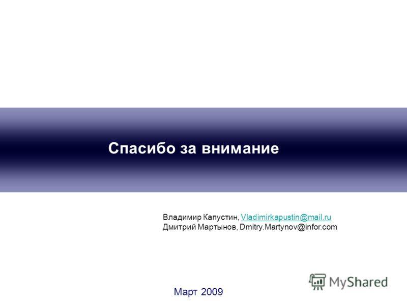 Спасибо за внимание Март 2009 Владимир Капустин, Vladimirkapustin@mail.ruVladimirkapustin@mail.ru Дмитрий Мартынов, Dmitry.Martynov@infor.com