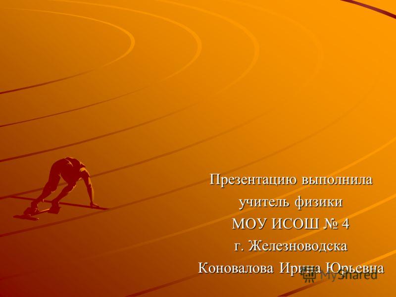 Презентацию выполнила учитель физики МОУ ИСОШ 4 г. Железноводска Коновалова Ирина Юрьевна