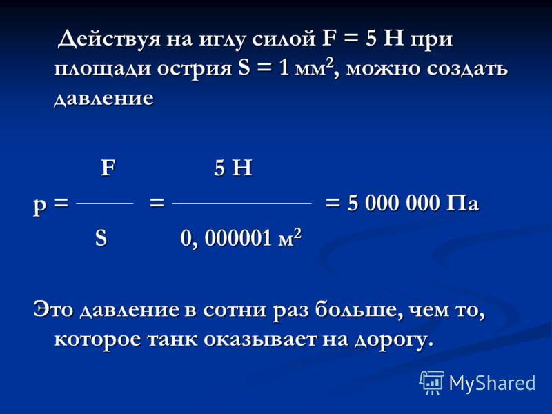 Действуя на иглу силой F = 5 Н при площади острия S = 1 мм 2, можно создать давление Действуя на иглу силой F = 5 Н при площади острия S = 1 мм 2, можно создать давление F 5 Н F 5 Н р = = = 5 000 000 Па S 0, 000001 м 2 S 0, 000001 м 2 Это давление в