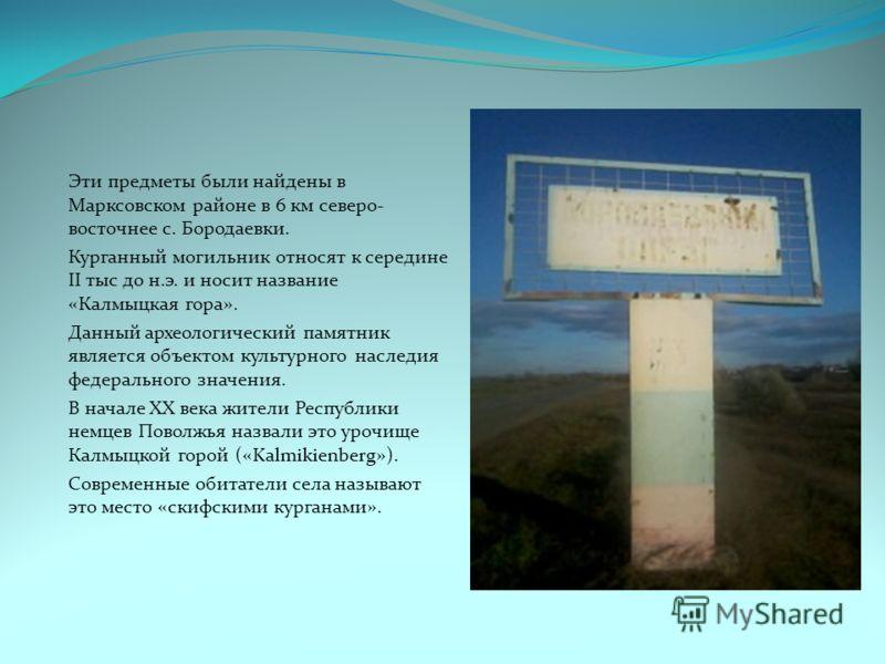 Эти предметы были найдены в Марксовском районе в 6 км северо- восточнее с. Бородаевки. Курганный могильник относят к середине II тыс до н.э. и носит название «Калмыцкая гора». Данный археологический памятник является объектом культурного наследия фед