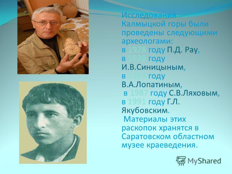 Исследования Калмыцкой горы были проведены следующими археологами: в 1928 году П.Д. Рау, в 1939 году И.В.Синицыным, в 1983 году В.А.Лопатиным, в 1987 году С.В.Ляховым, в 1991 году Г.Л. Якубовским. Материалы этих раскопок хранятся в Саратовском област