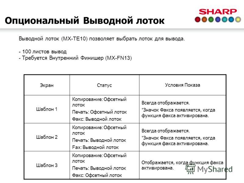 Опциональный Выводной лоток Выводной лоток (MX-TE10) позволяет выбрать лоток для вывода. - 100 листов вывод - Требуется Внутренний Финишер (MX-FN13) ЭкранСтатусУсловия Показа Шаблон 1 Копирование : Офсетный лоток Печать : Офсетный лоток Факс : Выводн