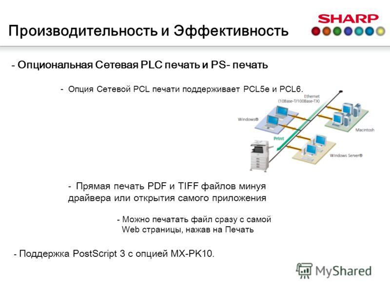 - Опциональная Сетевая PLC печать и PS- печать - Опция Сетевой PCL печати поддерживает PCL5e и PCL6. Производительность и Эффективность - Поддержка PostS с ript 3 с опцией MX-PK10. - Прямая печать PDF и TIFF файлов минуя драйвера или открытия самого