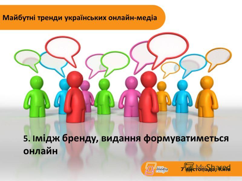 5. І мідж бренду, видання формуватиметься онлайн Майбутні тренди українських онлайн-медіа