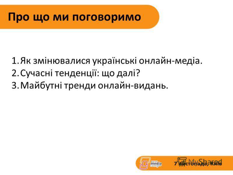 Про що ми поговоримо 1.Як змінювалися українські онлайн-медіа. 2.Сучасні тенденції: що далі? 3.Майбутні тренди онлайн-видань.
