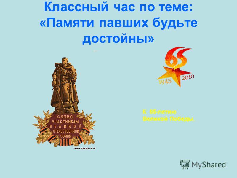 Классный час по теме: «Памяти павших будьте достойны» К 65-летию Великой Победы.