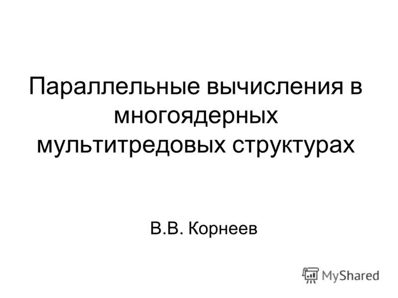 Параллельные вычисления в многоядерных мультитредовых структурах В.В. Корнеев