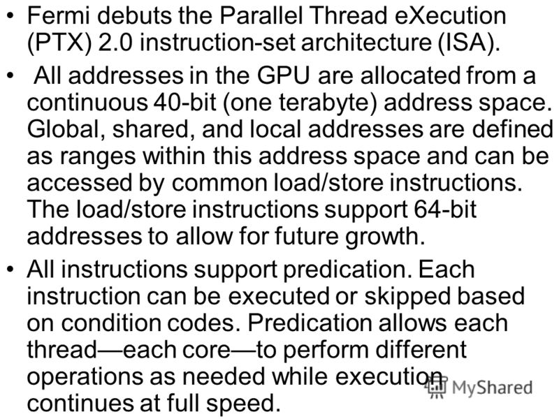 Fermi debuts the Parallel Thread eXecution (PTX) 2.0 instruction-set architecture (ISA). All addresses in the GPU are allocated from a continuous 40-bit (one terabyte) address space. Global, shared, and local addresses are defined as ranges within th