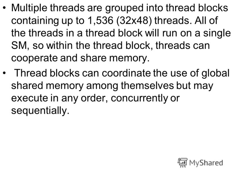 Multiple threads are grouped into thread blocks containing up to 1,536 (32х48) threads. All of the threads in a thread block will run on a single SM, so within the thread block, threads can cooperate and share memory. Thread blocks can coordinate the