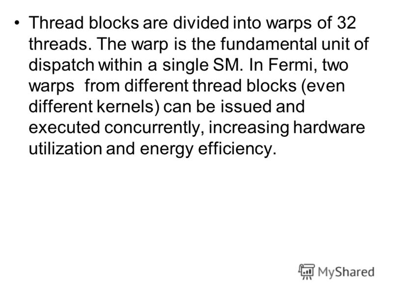 Thread blocks are divided into warps of 32 threads. The warp is the fundamental unit of dispatch within a single SM. In Fermi, two warps from different thread blocks (even different kernels) can be issued and executed concurrently, increasing hardwar
