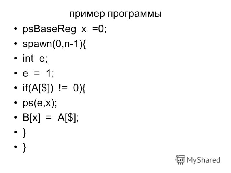 пример программы psBaseReg x =0; spawn(0,n-1){ int e; e = 1; if(A[$]) != 0){ ps(e,x); B[x] = A[$]; }
