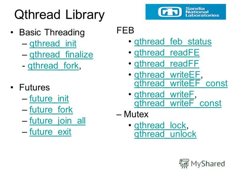 Qthread Library Basic Threading –qthread_initqthread_init –qthread_finalizeqthread_finalize - qthread_fork,qthread_fork Futures –future_initfuture_init –future_forkfuture_fork –future_join_allfuture_join_all –future_exitfuture_exit FEB qthread_feb_st