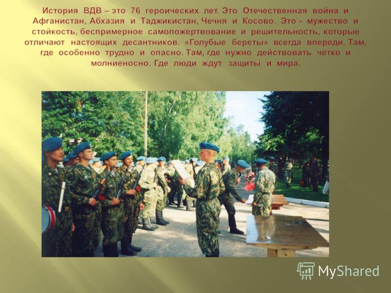 История ВДВ – это 76 героических лет. Это Отечественная война и Афганистан, Абхазия и Таджикистан, Чечня и Косово. Это - мужество и стойкость, беспримерное самопожертвование и решительность, которые отличают настоящих десантников. « Голубые береты »