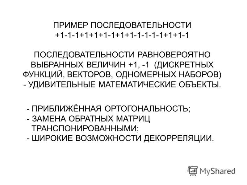 ПРИМЕР ПОСЛЕДОВАТЕЛЬНОСТИ +1-1-1+1+1+1-1+1+1-1-1-1-1+1+1-1 ПОСЛЕДОВАТЕЛЬНОСТИ РАВНОВЕРОЯТНО ВЫБРАННЫХ ВЕЛИЧИН +1, -1 (ДИСКРЕТНЫХ ФУНКЦИЙ, ВЕКТОРОВ, ОДНОМЕРНЫХ НАБОРОВ) - УДИВИТЕЛЬНЫЕ МАТЕМАТИЧЕСКИЕ ОБЪЕКТЫ. - ПРИБЛИЖЁННАЯ ОРТОГОНАЛЬНОСТЬ; - ЗАМЕНА ОБ