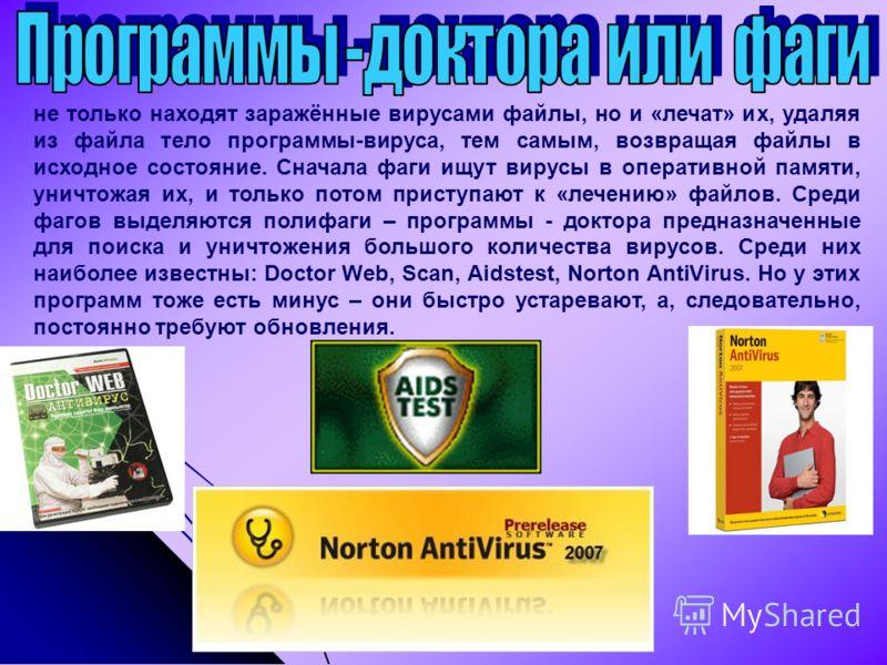 не только находят заражённые вирусами файлы, но и «лечат» их, удаляя из файла тело программы-вируса, тем самым, возвращая файлы в исходное состояние. Сначала фаги ищут вирусы в оперативной памяти, уничтожая их, и только потом приступают к «лечению» ф