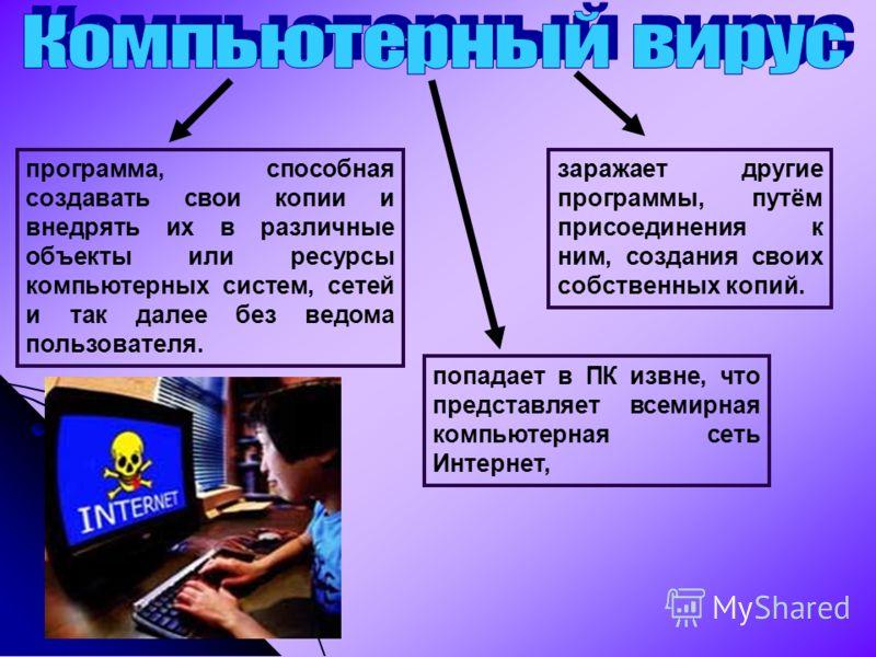 программа, способная создавать свои копии и внедрять их в различные объекты или ресурсы компьютерных систем, сетей и так далее без ведома пользователя. заражает другие программы, путём присоединения к ним, создания своих собственных копий. попадает в