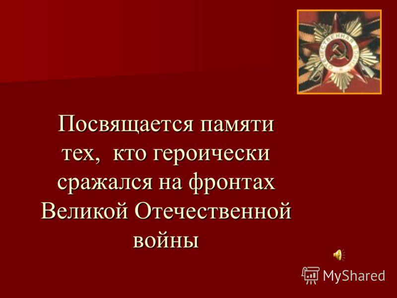 Посвящается памяти тех, кто героически сражался на фронтах Великой Отечественной войны