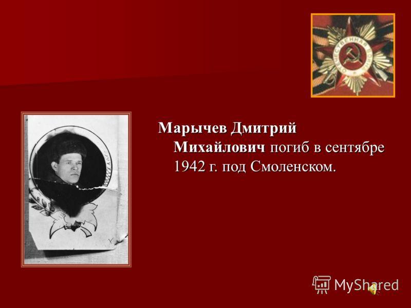Марычев Дмитрий Михайлович погиб в сентябре 1942 г. под Смоленском.