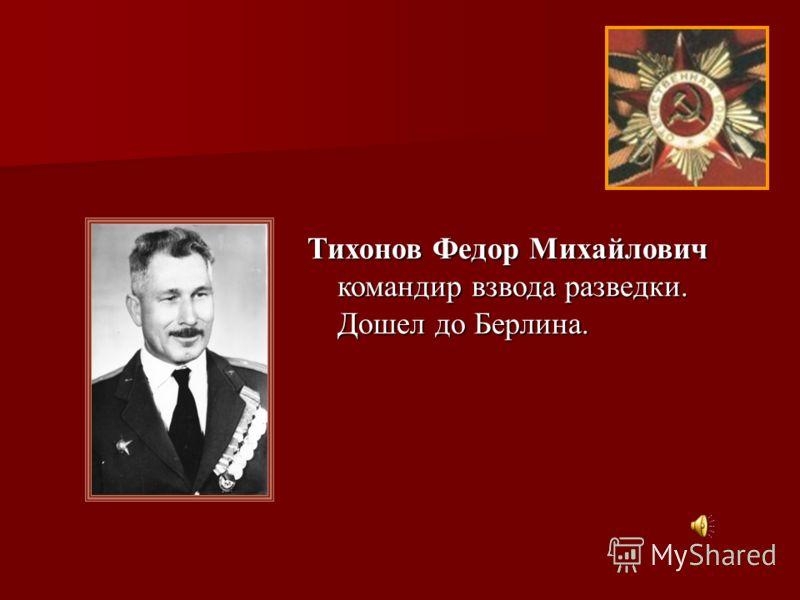 Тихонов Федор Михайлович командир взвода разведки. Дошел до Берлина.