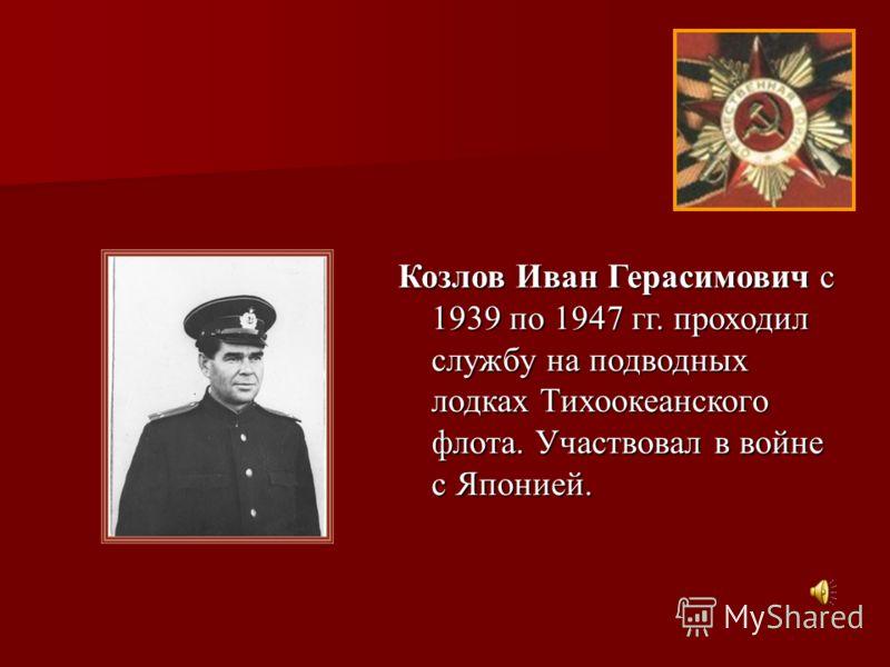 Козлов Иван Герасимович с 1939 по 1947 гг. проходил службу на подводных лодках Тихоокеанского флота. Участвовал в войне с Японией.
