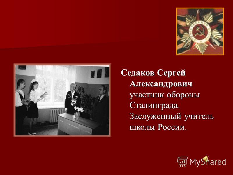 Седаков Сергей Александрович участник обороны Сталинграда. Заслуженный учитель школы России.