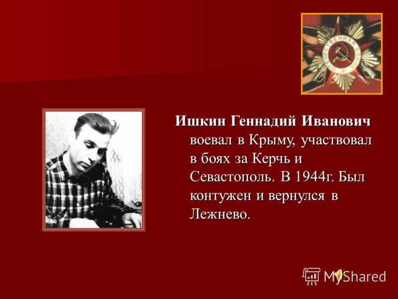 Ишкин Геннадий Иванович воевал в Крыму, участвовал в боях за Керчь и Севастополь. В 1944г. Был контужен и вернулся в Лежнево.