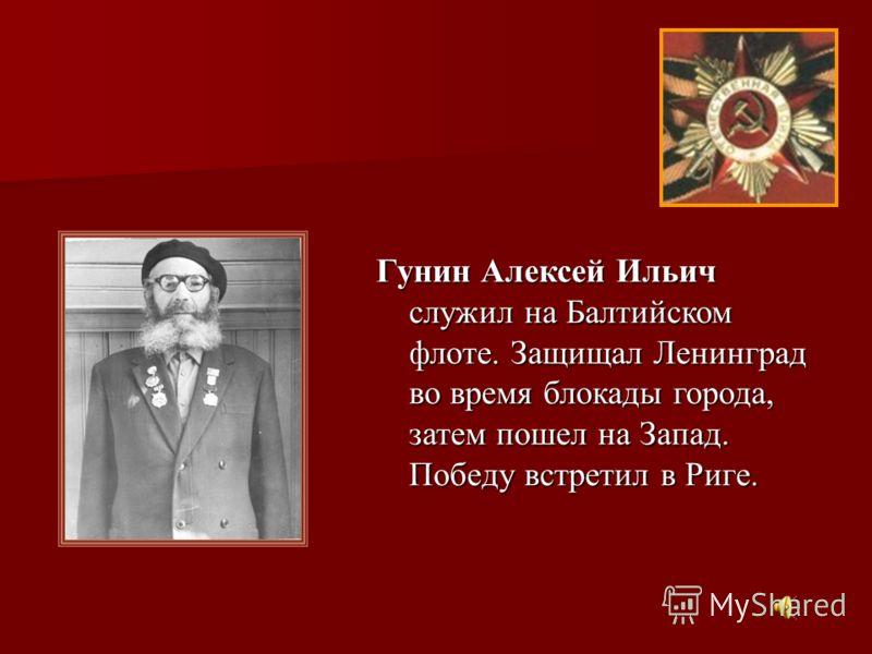 Гунин Алексей Ильич служил на Балтийском флоте. Защищал Ленинград во время блокады города, затем пошел на Запад. Победу встретил в Риге.