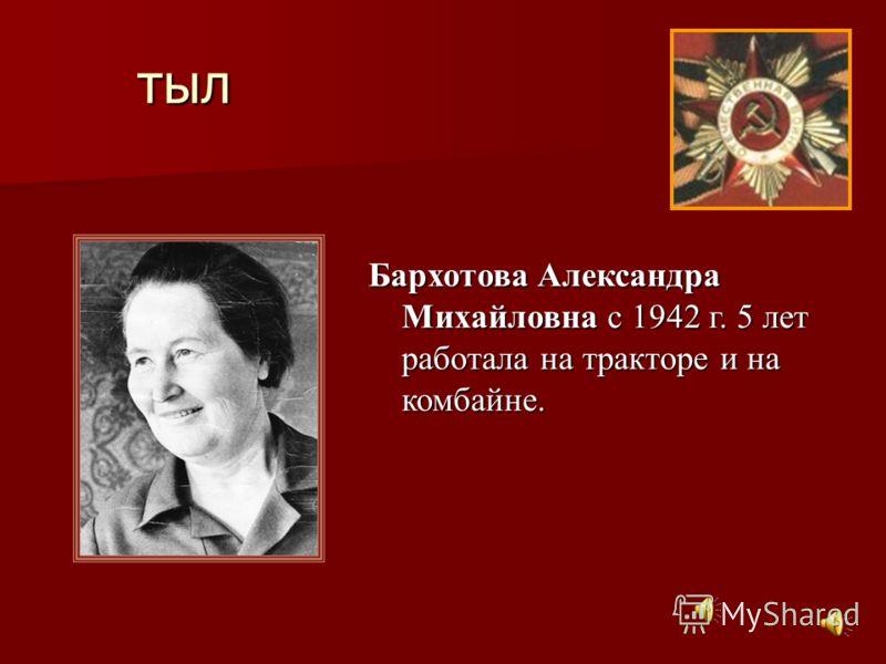 тыл Бархотова Александра Михайловна с 1942 г. 5 лет работала на тракторе и на комбайне.