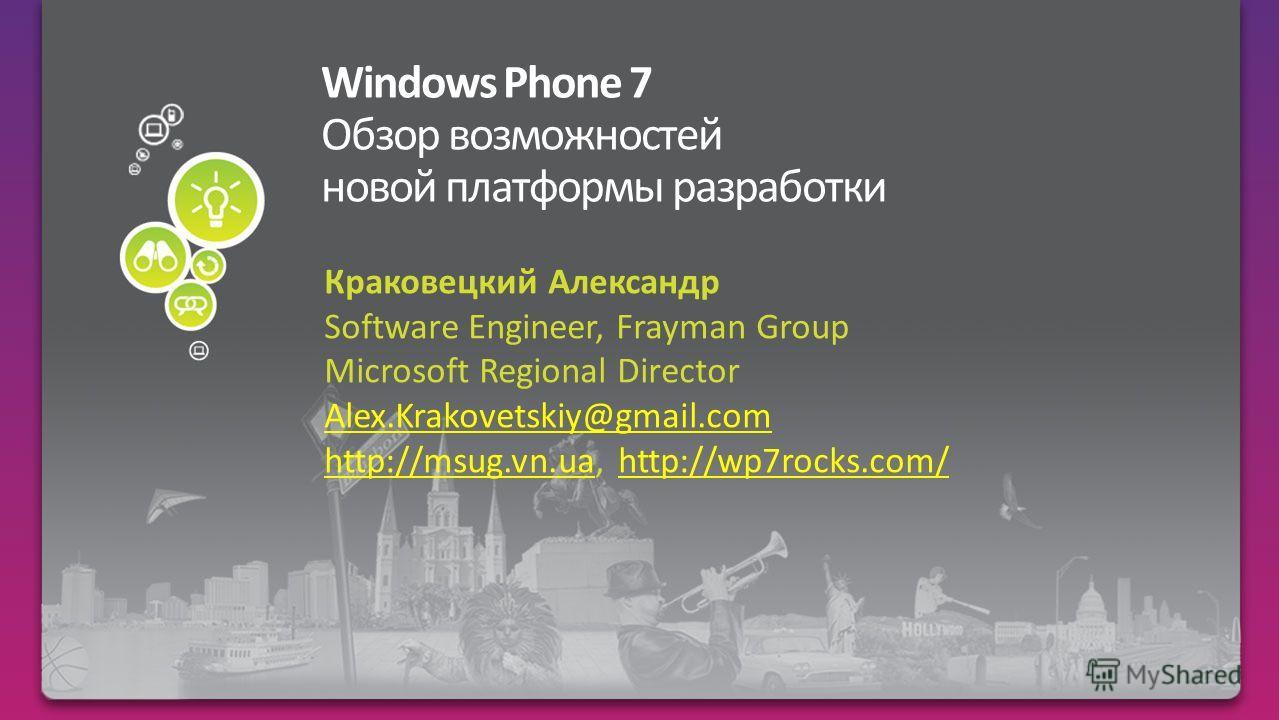 Краковецкий Александр Software Engineer, Frayman Group Microsoft Regional Director Alex.Krakovetskiy@gmail.com http://msug.vn.uahttp://msug.vn.ua, http://wp7rocks.com/http://wp7rocks.com/